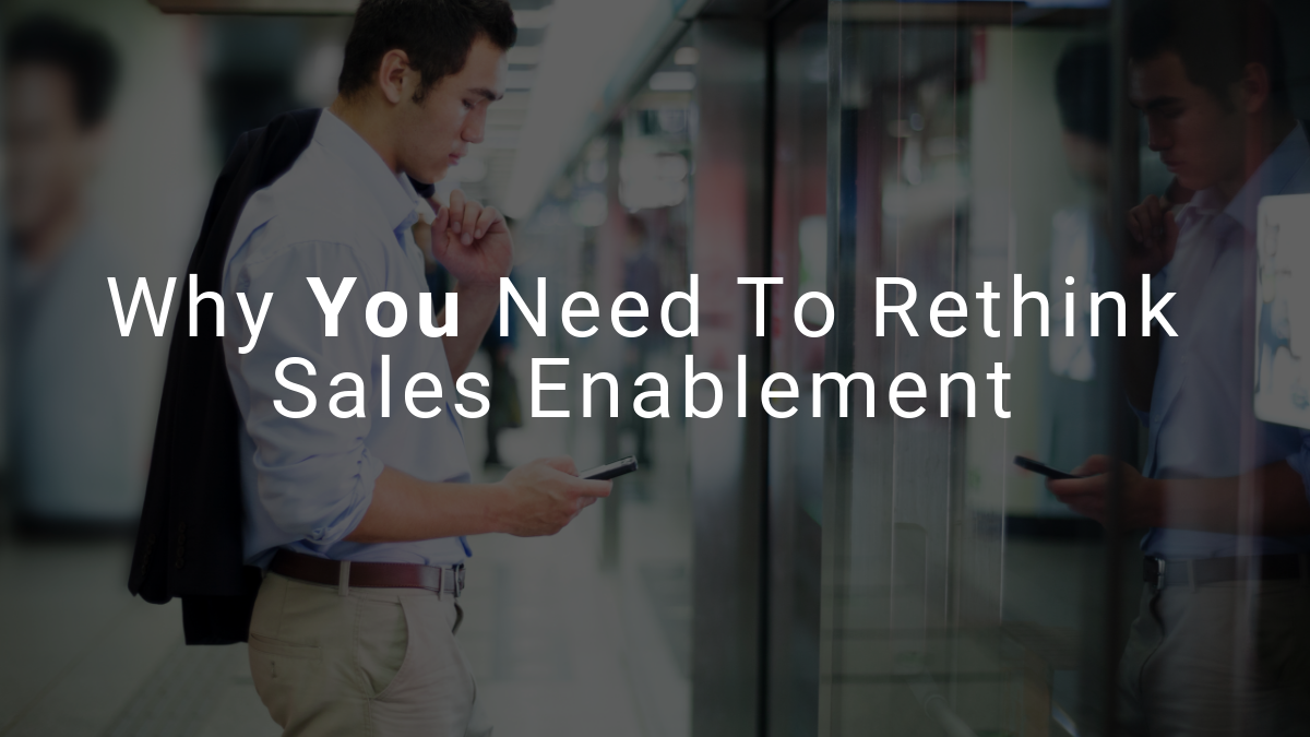 Why You Need to Rethink Sales Enablement
