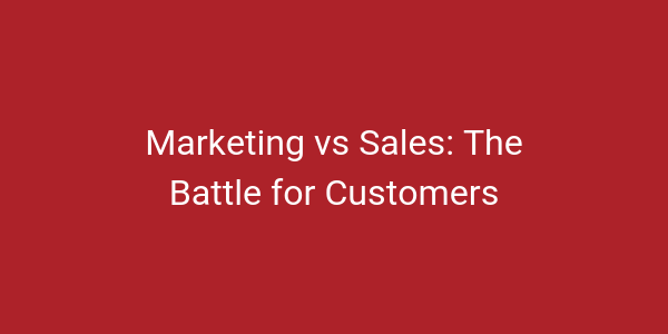 Marketing vs Sales: The Battle for Customers [Infographic]